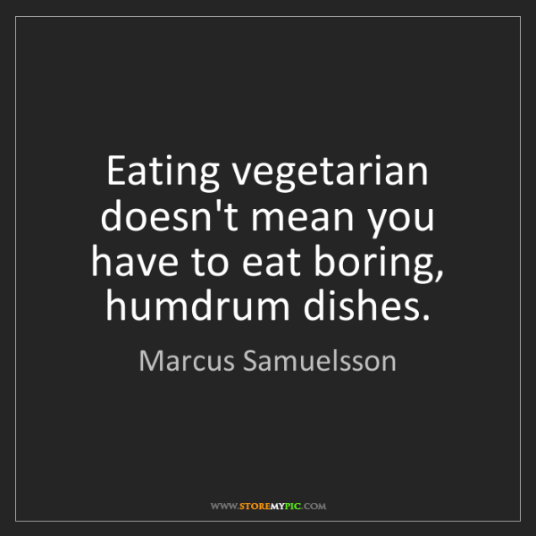 Marcus Samuelsson: Eating vegetarian doesn't mean you have to eat boring,...