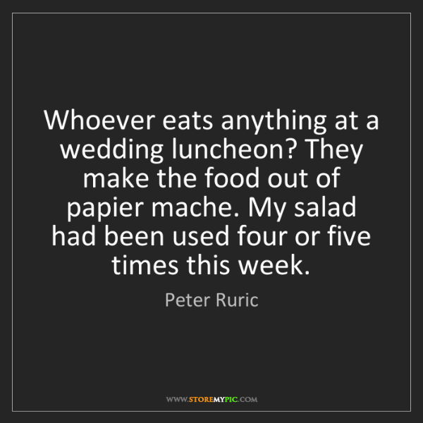 Peter Ruric: Whoever eats anything at a wedding luncheon? They make...