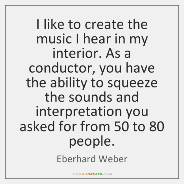I like to create the music I hear in my interior. As ...