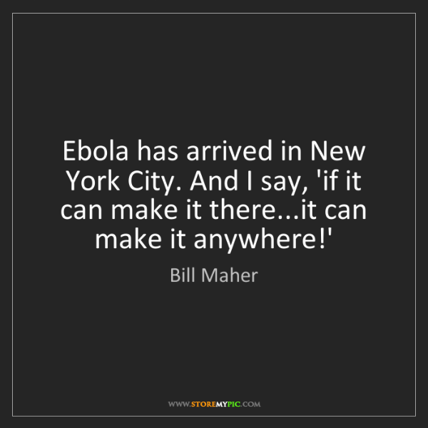 Bill Maher: Ebola has arrived in New York City. And I say, 'if it...