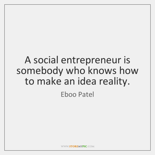 A social entrepreneur is somebody who knows how to make an idea ...