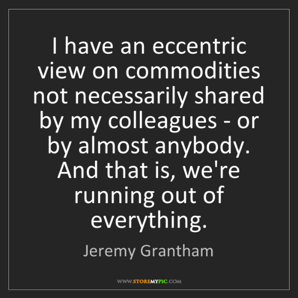 Jeremy Grantham: I have an eccentric view on commodities not necessarily...