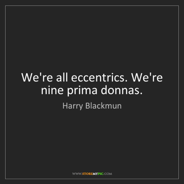 Harry Blackmun: We're all eccentrics. We're nine prima donnas.