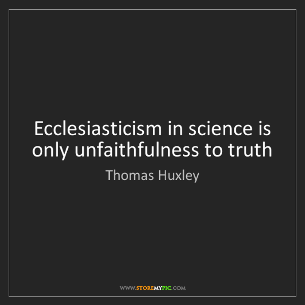 Thomas Huxley: Ecclesiasticism in science is only unfaithfulness to...
