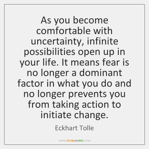 As you become comfortable with uncertainty, infinite possibilities open up in your ...