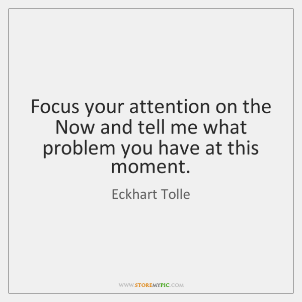 Focus your attention on the Now and tell me what problem you ...