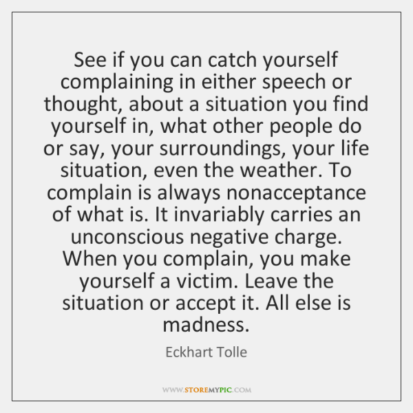 See if you can catch yourself complaining in either speech or thought, ...