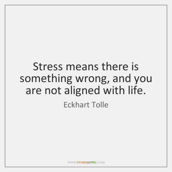 Stress means there is something wrong, and you are not aligned with ...
