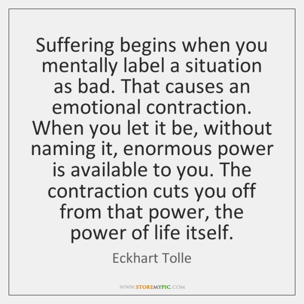 Suffering begins when you mentally label a situation as bad. That causes ...