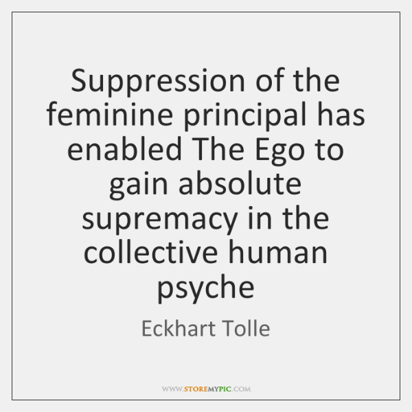 Suppression of the feminine principal has enabled The Ego to gain absolute ...