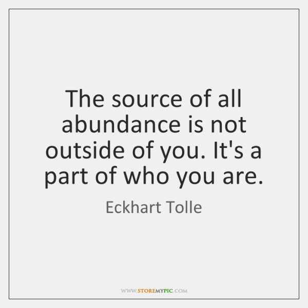 The source of all abundance is not outside of you. It's a ...