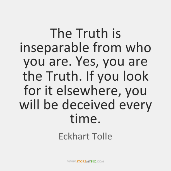 The Truth is inseparable from who you are. Yes, you are the ...