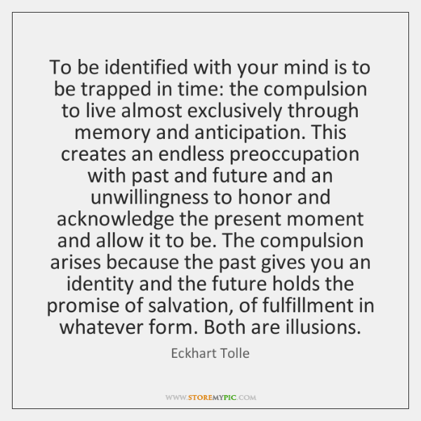 To be identified with your mind is to be trapped in time: ...