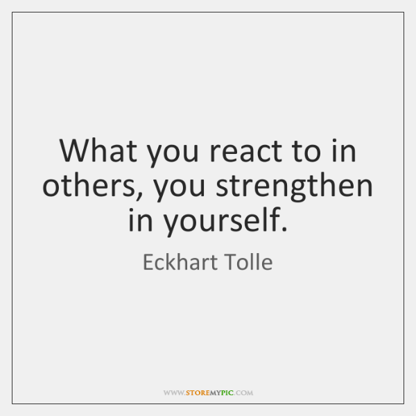 What you react to in others, you strengthen in yourself.