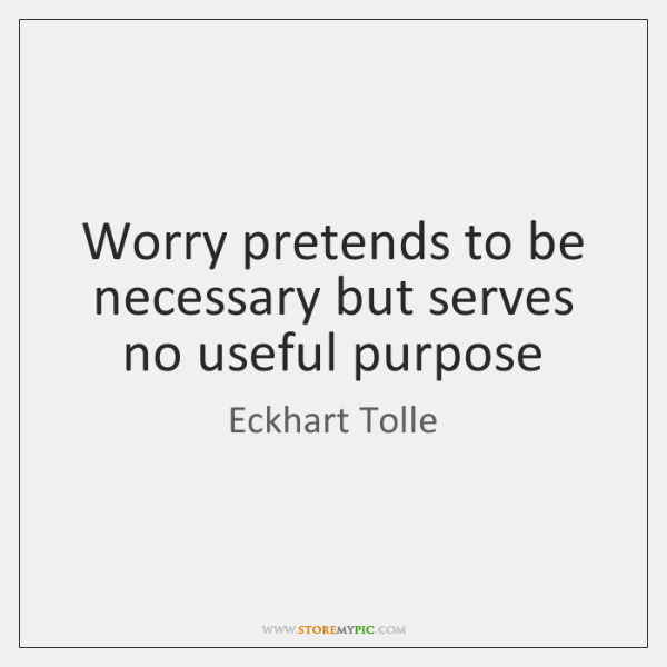Worry pretends to be necessary but serves no useful purpose