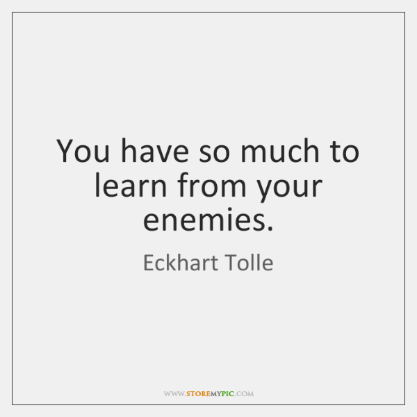 You have so much to learn from your enemies.