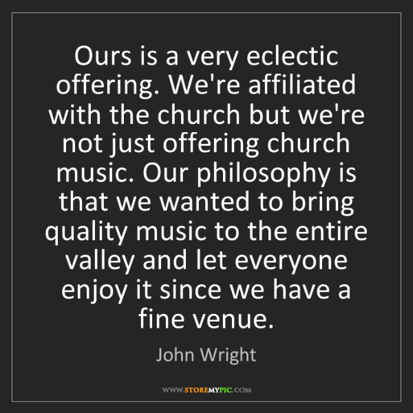 John Wright: Ours is a very eclectic offering. We're affiliated with...
