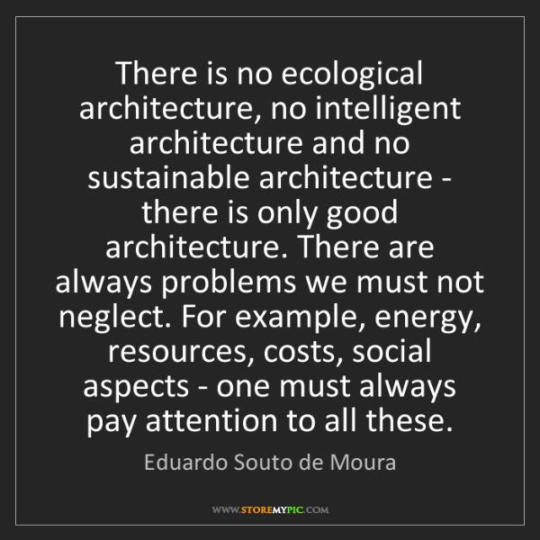 Eduardo Souto de Moura: There is no ecological architecture, no intelligent architecture...