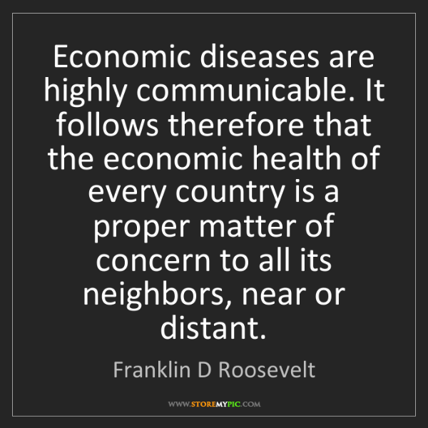 Franklin D Roosevelt: Economic diseases are highly communicable. It follows...