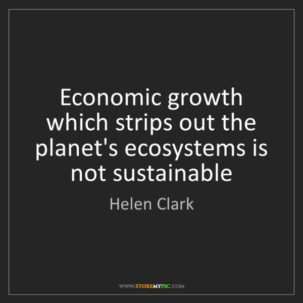 Helen Clark: Economic growth which strips out the planet's ecosystems...