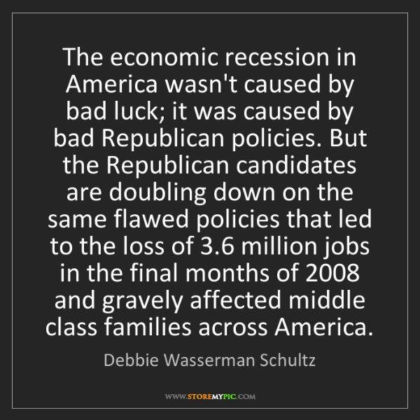 Debbie Wasserman Schultz: The economic recession in America wasn't caused by bad...