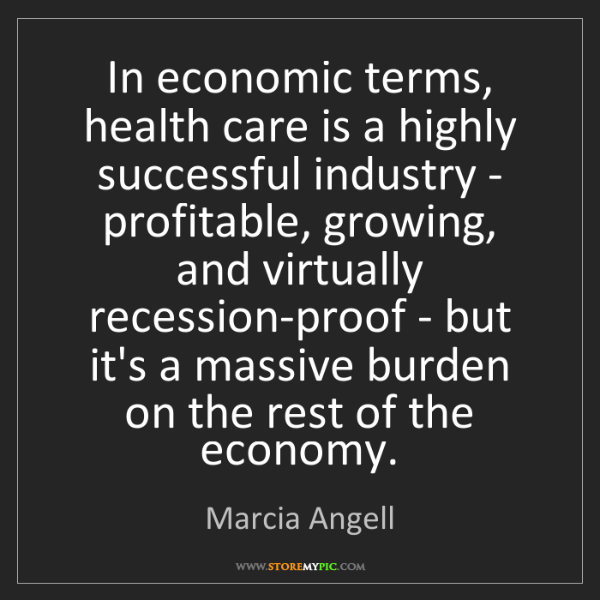 Marcia Angell: In economic terms, health care is a highly successful...