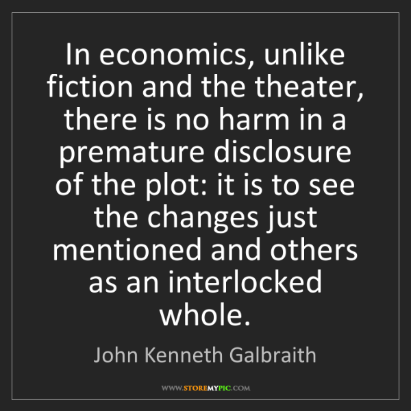 John Kenneth Galbraith: In economics, unlike fiction and the theater, there is...