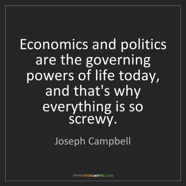 Joseph Campbell: Economics and politics are the governing powers of life...
