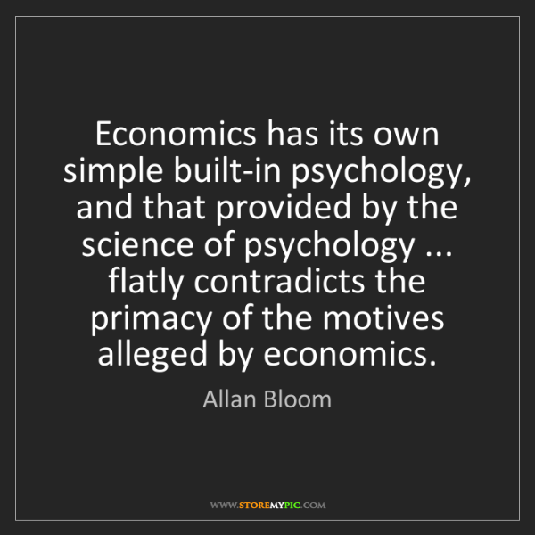 Allan Bloom: Economics has its own simple built-in psychology, and...