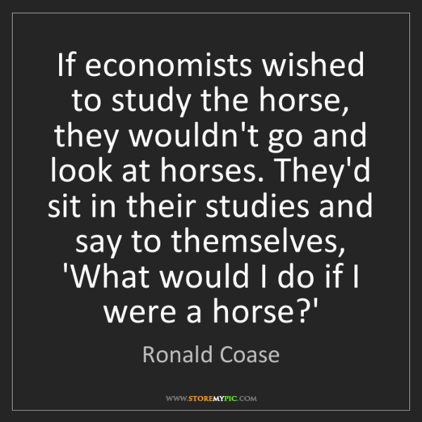 Ronald Coase: If economists wished to study the horse, they wouldn't...