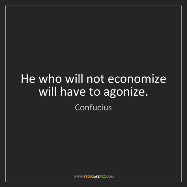 Confucius: He who will not economize will have to agonize.