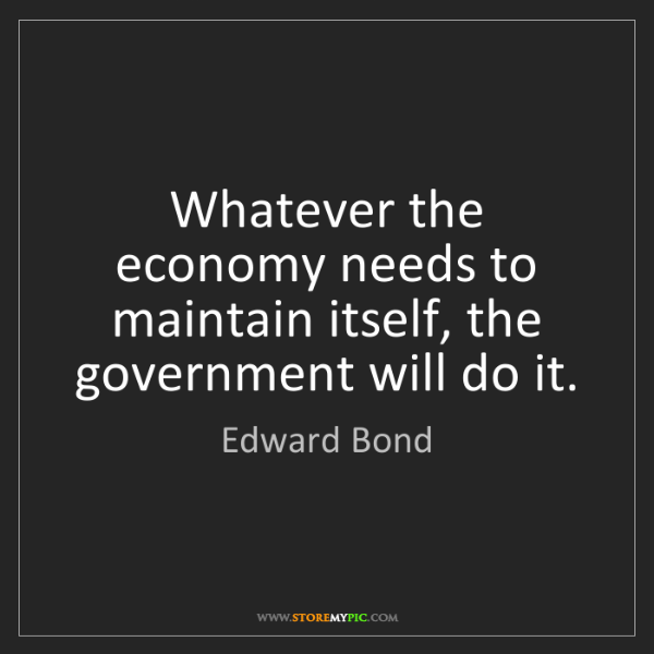 Edward Bond: Whatever the economy needs to maintain itself, the government...