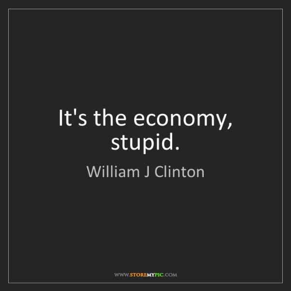 William J Clinton: It's the economy, stupid.