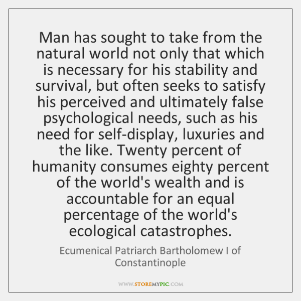 Man has sought to take from the natural world not only that ...