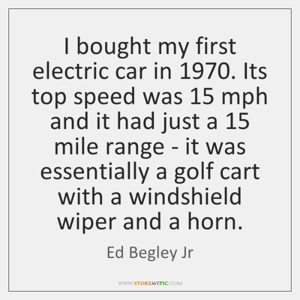 I bought my first electric car in 1970. Its top speed was 15 mph ...