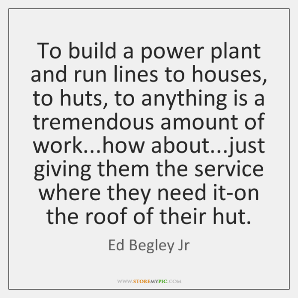 To build a power plant and run lines to houses, to huts, ...