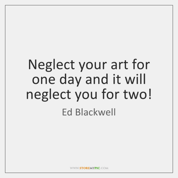 Neglect your art for one day and it will neglect you for ...