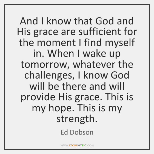 And I know that God and His grace are sufficient for the ...