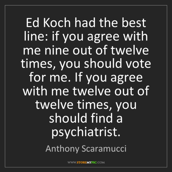 Anthony Scaramucci: Ed Koch had the best line: if you agree with me nine...