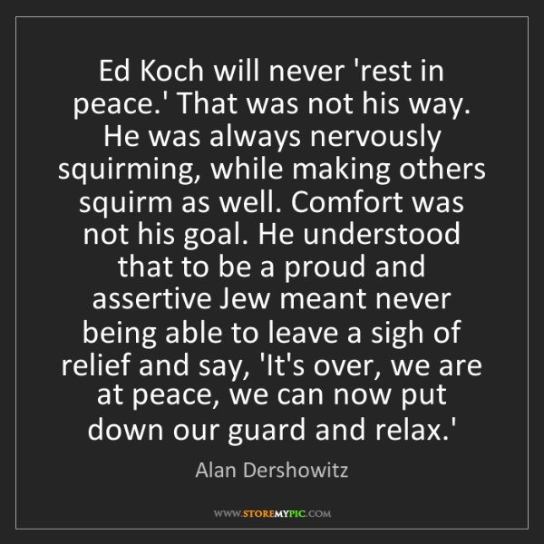 Alan Dershowitz: Ed Koch will never 'rest in peace.' That was not his...