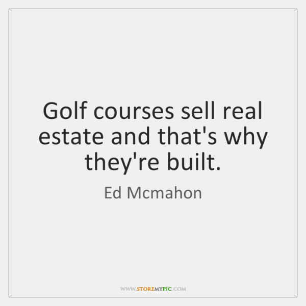 Golf courses sell real estate and that's why they're built.
