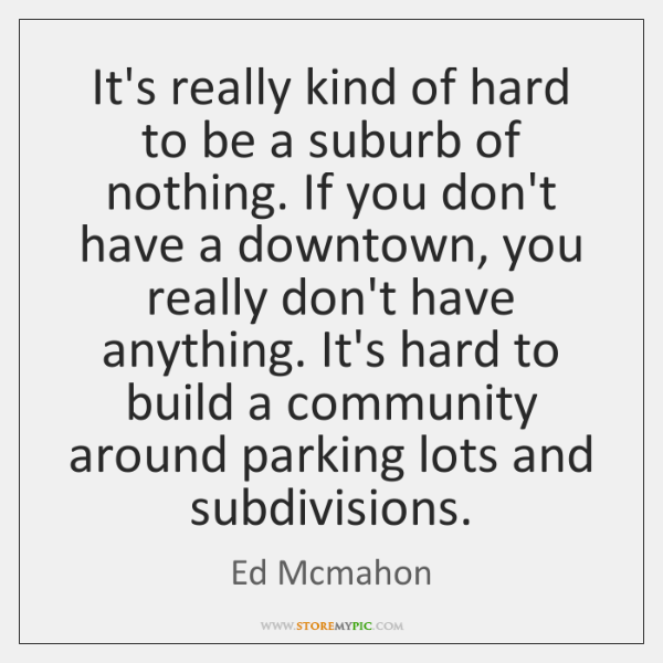 It's really kind of hard to be a suburb of nothing. If ...