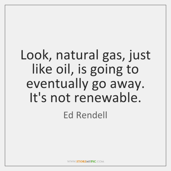 Look, natural gas, just like oil, is going to eventually go away. ...