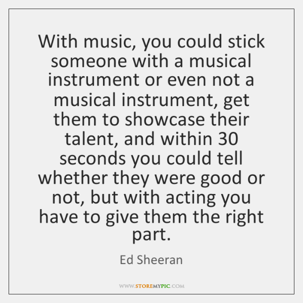 With music, you could stick someone with a musical instrument or even ...