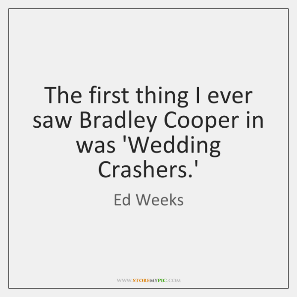 The first thing I ever saw Bradley Cooper in was 'Wedding Crashers....