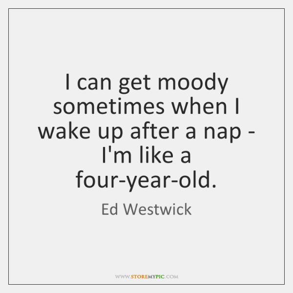 I can get moody sometimes when I wake up after a nap ...