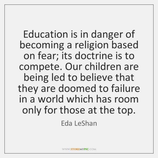 Education is in danger of becoming a religion based on fear; its ...