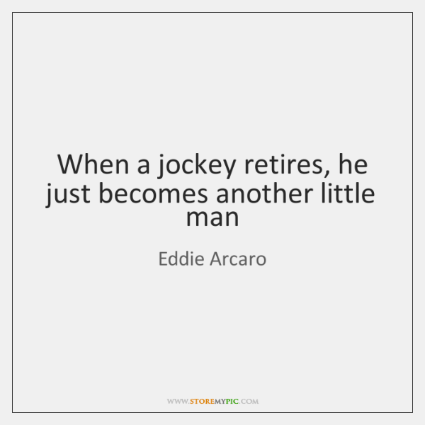 When a jockey retires, he just becomes another little man