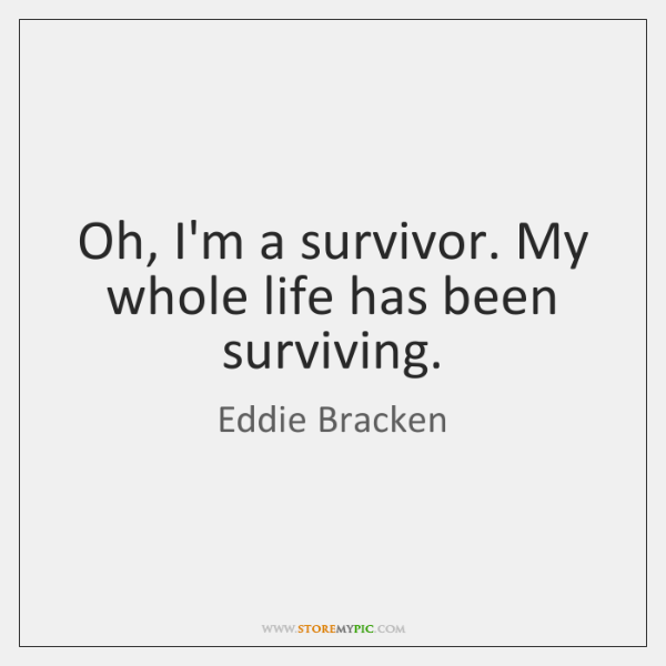 Oh, I'm a survivor. My whole life has been surviving.