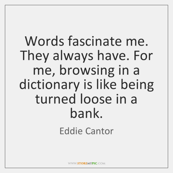 Words fascinate me. They always have. For me, browsing in a dictionary ...